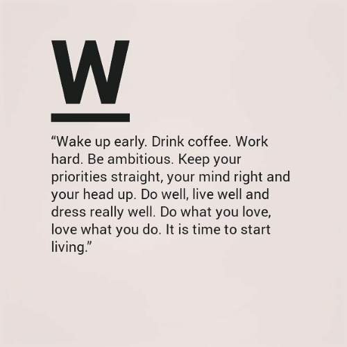 "Ambitious: W  ""Wake up early. Drink coffee. Work  hard. Be ambitious. Keep your  priorities straight, your mind right and  your head up. Do well, live well and  dress really well. Do what you love,  love what you do. It is time to start  living."""