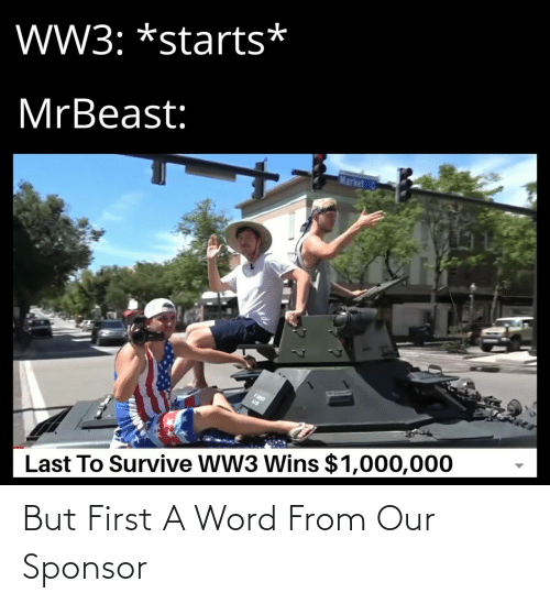 fist: W3: *starts*  MrBeast:  Market  FIST  Last To Survive WW3 Wins $1,000,000 But First A Word From Our Sponsor