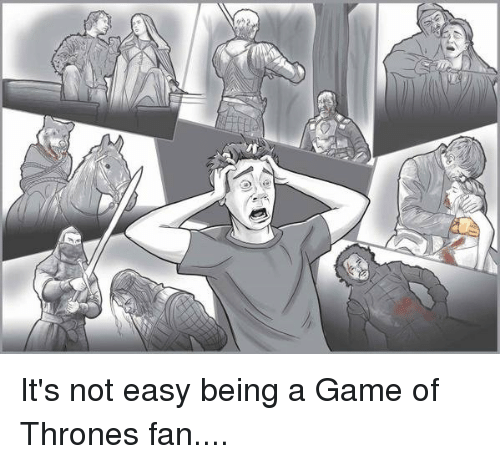 A Game of Thrones: W4  /f It's not easy being a Game of Thrones fan....
