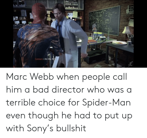 Marces: WA  onnors: I. Did. My. BE Marc Webb when people call him a bad director who was a terrible choice for Spider-Man even though he had to put up with Sony's bullshit