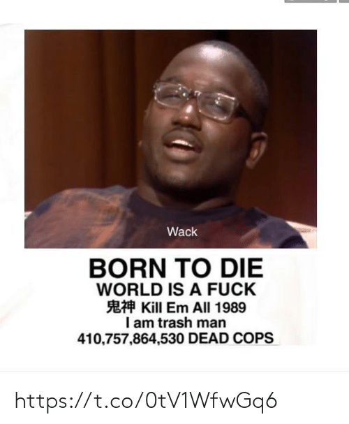 Wack: Wack  BORN TO DIE  WORLD IS A FUCK  Kill Em All 1989  I am trash man  410,757,864,530 DEAD COPS https://t.co/0tV1WfwGq6