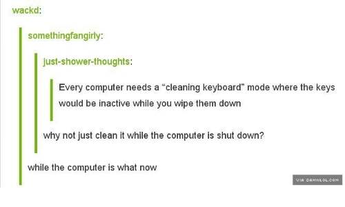 "damnlol: wackd:  somethingfangirly  just-shower-thoughts:  Every computer needs a ""cleaning keyboard"" mode where the keys  would be inactive while you wipe them down  why not just clean it while the computer is shut down?  while the computer is what now  VIA DAMNLOL.COM"
