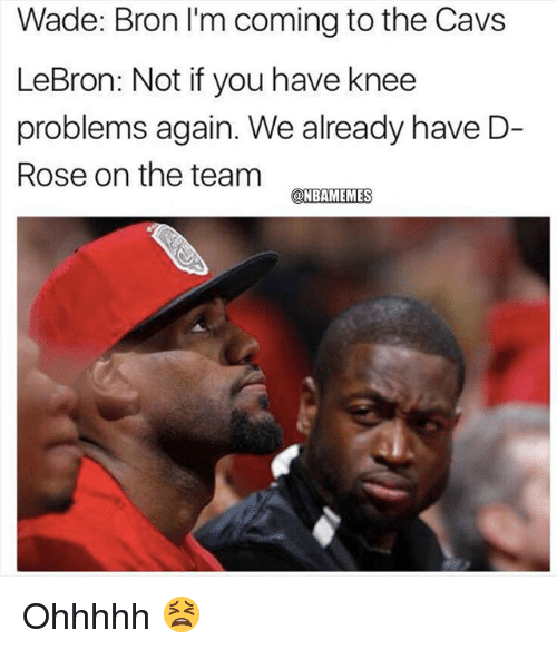 Cavs, Nba, and Lebron: Wade: Bron I'm coming to the Cavs  LeBron: Not if you have knee  problems again. We already have D-  Rose on the team  ONBAMEMES Ohhhhh 😫