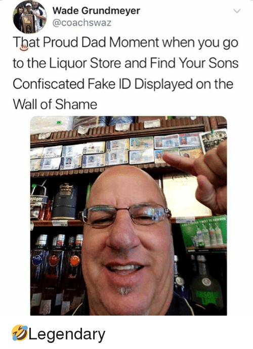 Dad, Fake, and Memes: Wade Grundmeyer  @coachswaz  That Proud Dad Moment when you go  to the Liquor Store and Find Your Sons  Confiscated Fake ID Displayed on the  Wall of Shame 🤣Legendary