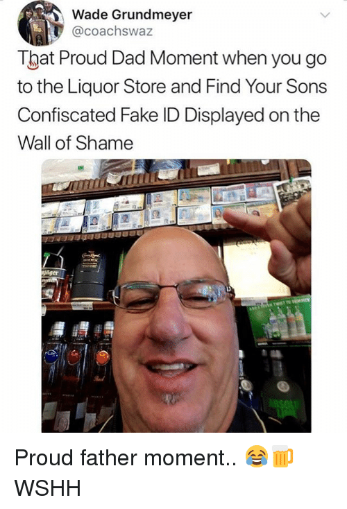 Dad, Fake, and Memes: Wade Grundmeyer  @coachswaz  That Proud Dad Moment when you go  to the Liquor Store and Find Your Sons  Confiscated Fake ID Displayed on the  Wall of Shame  ger Proud father moment.. 😂🍺 WSHH