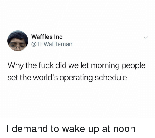 Fuck, Schedule, and Dank Memes: Waffles Inc  @TFWaffleman  Why the fuck did we let morning people  set the world's operating schedule I demand to wake up at noon