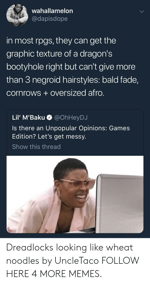 Hairstyles: wahallamelon  @dapisdope  in most rpgs, they can get the  graphic texture of a dragon's  bootyhole right but can't give more  than 3 negroid hairstyles: bald fade,  cornrows +oversized afro.  Lil' M'Baku  @OhHeyDJ  Is there an Unpopular Opinions: Games  Edition? Let's get messy.  Show this thread Dreadlocks looking like wheat noodles by UncleTaco FOLLOW HERE 4 MORE MEMES.