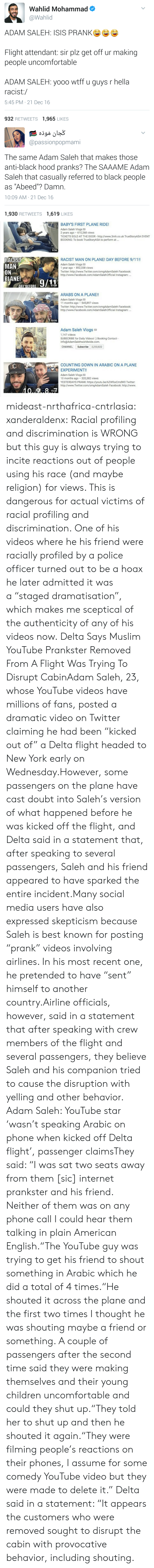 """Youtube Star: Wahlid Mohammad  @Wahlid  ADAM SALEH: ISIS PRANKe  Flight attendant: sir plz get off ur making  people uncomfortable  ADAM SALEH: yooo wtff u guys r hella  racist:/  5:45 PM 21 Dec 16  932 RETWEETS 1,965 LIKES   @passionpopmami  The same Adam Saleh that makes those  anti-black hood pranks? The SAAAME Adam  Saleh that casually referred to black people  as """"Abeed""""? Damn.  10:09 AM- 21 Dec 16  1,930 RETWEETS 1,619 LIKES   BABYS FIRST PLANE RIDE!  Adam Saleh Vlogs  2 years ago 610,268 views  TICKETS SOLD AT THE DOOR http://www.3mh.co.uk TrueStoryASA EVENT  BOOKING: To book TrueStoryASA to perform at...  9:56  RACIST  MAN  RACIST MAN ON PLANE! DAY BEFORE 9/11!  Adam Saleh Vlogs  1 year ago 852,338 views  Twitter: http://www.Twitter.com/omgAdamSaleh Facebook:  http://www.Facebook.com/AdamSalehOfficial Instagram:.  PLANE0/11  13:28  ARABS ON A PLANE!!  Adam Saleh Vlogs  Twitter: http://www.Twitter.com/omgAdamSaleh Facebook  11 months ago 545,897 views  http://www.Facebook.com/AdamSalehOfficial Instagram  10:06  Adam Saleh Vlogs a  1.147 videos  SUBSCRIBE for Daily Videos! ) Booking Contact  info@AdamSalehworldwide.com.  CHANNEL Subscribe 2,250,822  COUNTING DOWN IN ARABIC ON A PLANE  EXPERIMENT!!  Adam Saleh Vlogs  10 months ago 320,382 views  YESTERDAYS PRANK: https://youtu.be/6ZWfxxCmdW0 Twitter  http://www.Twitter.com/omgAdamSaleh Facebook: http://www  15:23 mideast-nrthafrica-cntrlasia:  xanderaldenx: Racial profiling and discrimination is WRONG but this guy is always trying to incite reactions out of people using his race (and maybe religion) for views. This is dangerous for actual victims of racial profiling and discrimination. One of his videos where he  his friend were racially profiled by a police officer turned out to be a hoax  he later admitted it was a""""staged dramatisation"""", which makes me sceptical of the authenticity of any of his videos now.  Delta Says Muslim YouTube Prankster Removed From A Flight Was Trying To Disrupt CabinAdam Saleh, 23, w"""