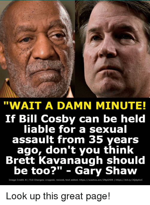 "Bill Cosby, Image, and Text: ""WAIT A DAMN MINUTE!  If Bill Cosby can be held  iable for a sexual  assault from 35 years  ago, don't you think  Brett Kavanaugh should  be too?"" - Gary Shaw  Image Credita B I TLU Changesi cropped, resized, text added. https://washex.am/2NpGf6N I https:/bit.ly/2QAp6oC Look up this great page!"