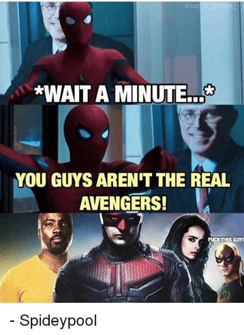 Spideypool: *WAIT A MINUTE  YOU GUYS ARENIT THE REAL  AVENGERS!  FUCK THIS GUY - Spideypool