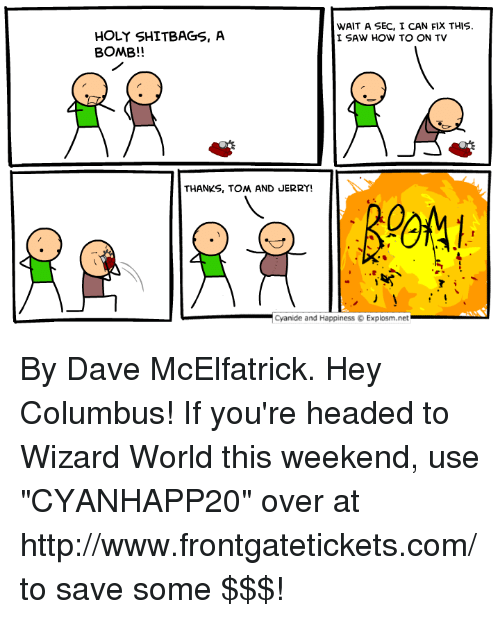 "Tom And: WAIT A SEC, I CAN FIX THIS.  I SAW HOW TO ON TV  HOLY SHITBAGS, A  BOMB!!  THANKS, TOM AND JERRY  -Cyanide and Happiness © Explosm.net By Dave McElfatrick. Hey Columbus! If you're headed to Wizard World this weekend, use ""CYANHAPP20"" over at http://www.frontgatetickets.com/ to save some $$$!"