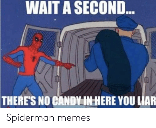 Wait A Second: WAIT A SECOND  ess  THERE'S NO CANDY IN HERE YOU LIAR Spiderman memes