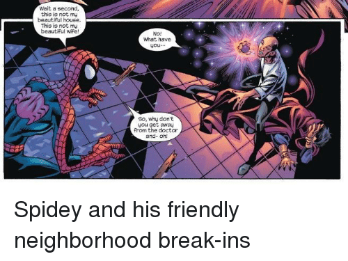 Beautiful, Doctor, and Break: Wait a second,  this is not my  beautiful house.  This is not my  beautiFul wife!  No!  What have  you-  So, why don't  you get away  from the doctor  and- oh! Spidey and his friendly neighborhood break-ins
