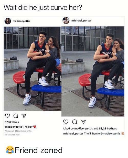 Curving, Homie, and Memes: Wait did he just curve her?  madisonpettis  michael-porter  ADAN  17,521 like:s  madisonpettis The boy  Liked by madisonpettis and 53,381 others  View all 118 comments  m1chael porter The lil homie @madisonpettis S  6 MINUTES AGO 😂Friend zoned