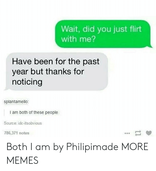 noticing: Wait, did you just flirt  with me?  Have been for the past  year but thanks for  noticing  splantamello:  I am both of these people  Source: idc-itsobvious  786,371 notes Both I am by Philipimade MORE MEMES