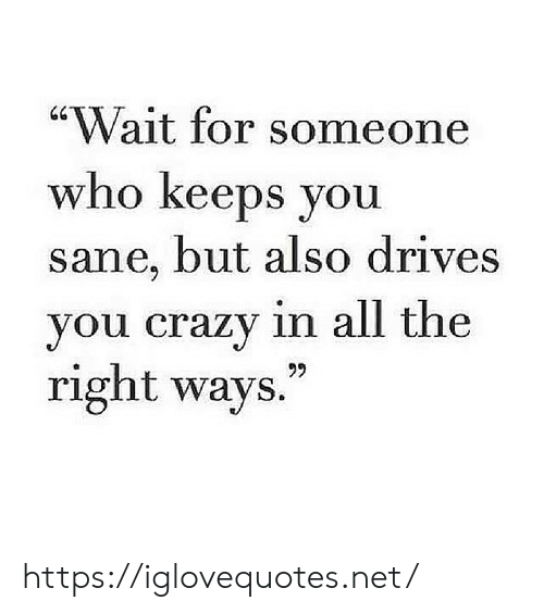 """Crazy, All The, and Net: """"Wait for someone  who keeps you  sane, but also drives  you crazy in all the  right ways.  99 https://iglovequotes.net/"""