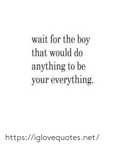 boy: wait for the boy  that would do  anything to be  your everything. https://iglovequotes.net/