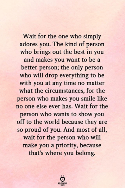 Circumstances: Wait for the one who simply  adores you. The kind of person  who brings out the best in you  and makes you want to be a  better person; the only person  who will drop everything to be  with you at any time no matter  what the circumstances, for the  person who makes you smile like  no one else ever has. Wait for the  person who wants to show you  off to the world because they are  so proud of you. And most of all,  wait for the person who will  make you a priority, because  that's where you belong.  RELATIONSHIP  ES