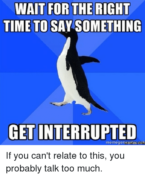 memegenator: WAIT FOR THE RIGHT  TIME TO SAY SOMETHING  GET INTERRUPTED  memegen  com If you can't relate to this, you probably talk too much.
