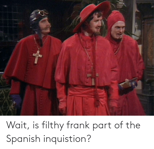 Filthy Frank: Wait, is filthy frank part of the Spanish inquistion?