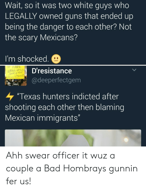 """Wuz: Wait, so it was two white guys who  LEGALLY owned guns that ended up  being the danger to each other? Not  the scary Mexicans?  I'm shocked.  WAKING UPINA  Dresistance  @deeperfectgem  """"Texas hunters indicted after  shooting each other then blaming  Mexican immigrants Ahh swear officer it wuz a couple a Bad Hombrays gunnin fer us!"""