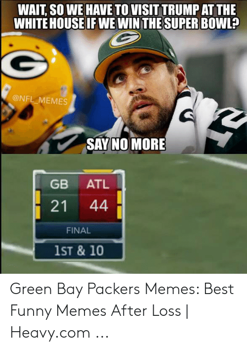 Green Bay Memes: WAIT SO WE HAVE TO VISIT TRUMP AT THE  WHITE HOUSE IF WE WINTHE SUPER BOWL?  @NFL MEMES  SAY NO MORE  GB ATL  21 44  FINAL  1ST & 10 Green Bay Packers Memes: Best Funny Memes After Loss | Heavy.com ...