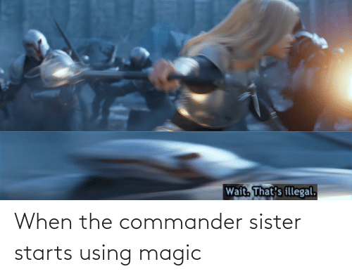 the commander: Wait. That's illegal. When the commander sister starts using magic
