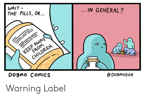 label: WAIT -  THE PILLS, OR ...  ... IN GENERAL?  KEEP AWAY  FROM  CHILDREN  Dogmo COMICS  @ Do9moDo9 Warning Label