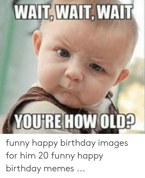 Birthday Funny And Memes WAITWAITWAIT YOURE HOW