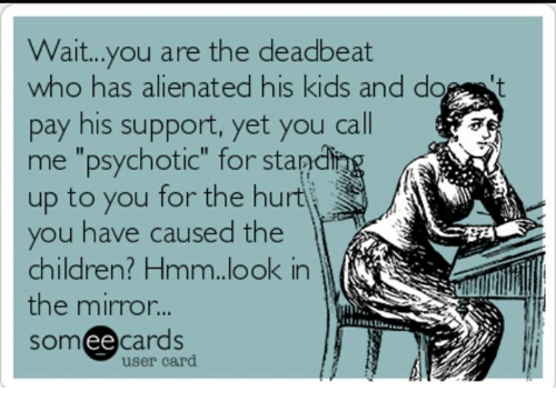 """alienated: Wait...you are the deadbeat  who has alienated his kids and do t  pay his support, yet you call  me """"psychotic"""" for stand  up to you for the hurtj  you have caused the  children? Hmm.look in  the mirror...  someecards  잤제  user card"""