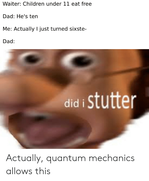 mechanics: Waiter: Children under 11 eat free  Dad: He's ten  Me: Actually I just turned sixste-  Dad:  did i stutter Actually, quantum mechanics allows this