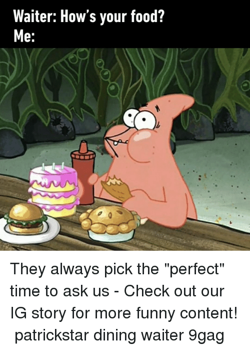 "9gag, Food, and Funny: Waiter: How's your food?  e: They always pick the ""perfect"" time to ask us⠀ -⠀ Check out our IG story for more funny content!⠀ patrickstar dining waiter 9gag"