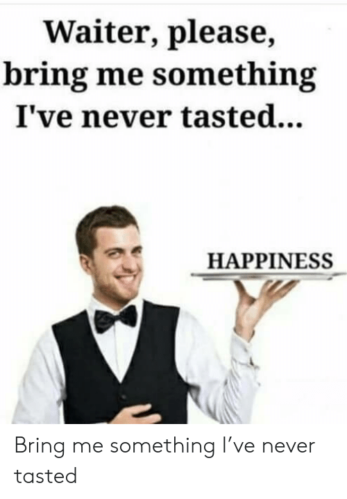 Happiness, Never, and Please: Waiter, please,  bring me something  I've never tasted...  HAPPINESS Bring me something I've never tasted