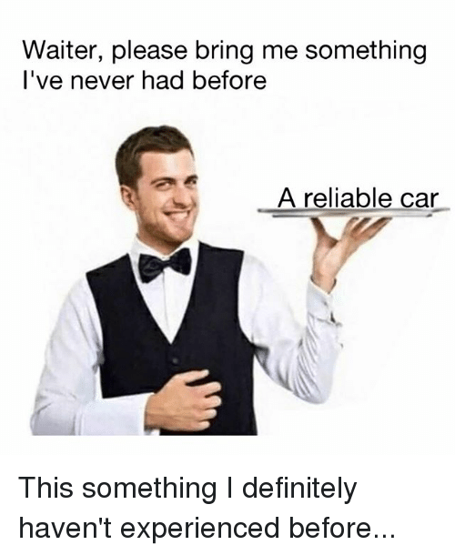 Definitely, Memes, and Never: Waiter, please bring me something  l've never had before  A reliable car This something I definitely haven't experienced before...
