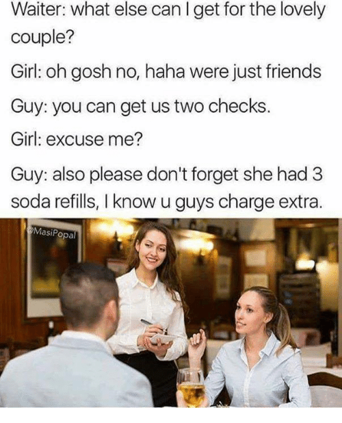 Friends, Soda, and Girl: Waiter: what else can I get for the lovely  couple?  Girl: oh gosh no, haha were just friends  Guy: you can get us two checks.  Girl: excuse me?  Guy: also please don't forget she had 3  soda refills, I know u guys charge extra.  MasiPopal