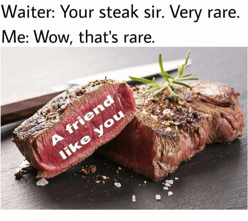 Rareness: Waiter: Your steak sir. Very rare,  Me: Wow, that's rare.  iko