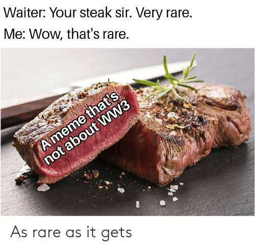 Thats Not: Waiter: Your steak sir. Very rare.  Me: Wow, that's rare.  A meme that's  not about WW3 As rare as it gets