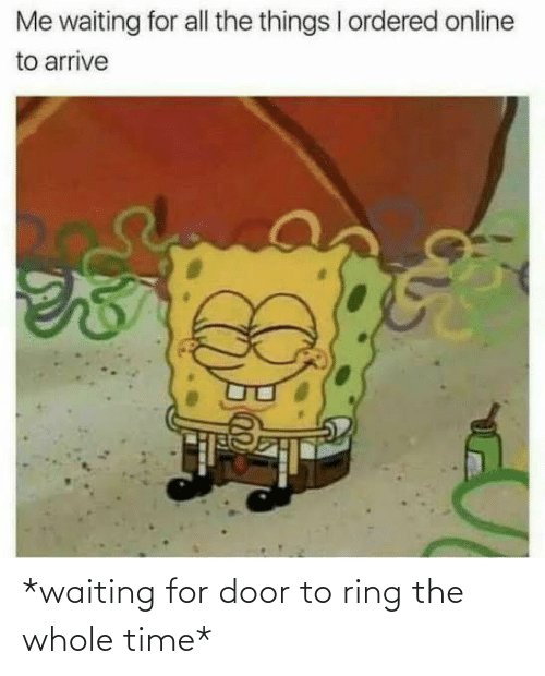 Waiting...: *waiting for door to ring the whole time*