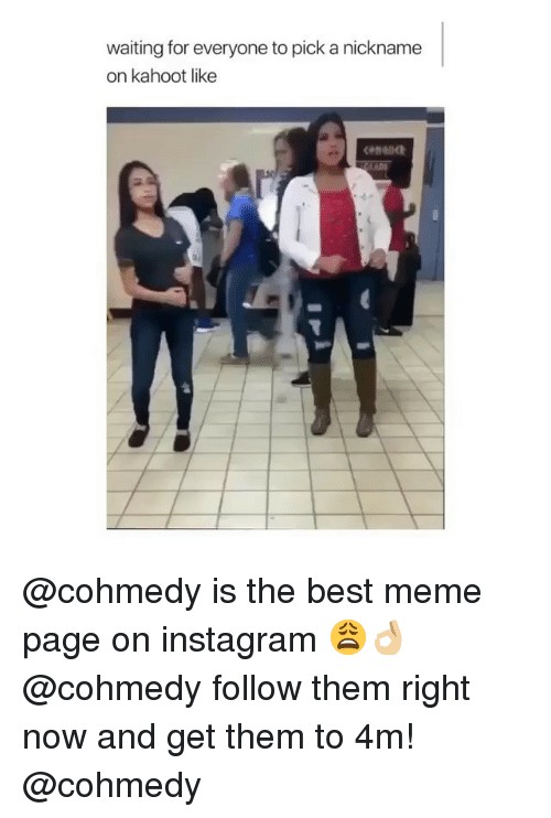 Cohmedy: waiting for everyone to pick a nickname  on kahoot like @cohmedy is the best meme page on instagram 😩👌🏼 @cohmedy follow them right now and get them to 4m! @cohmedy