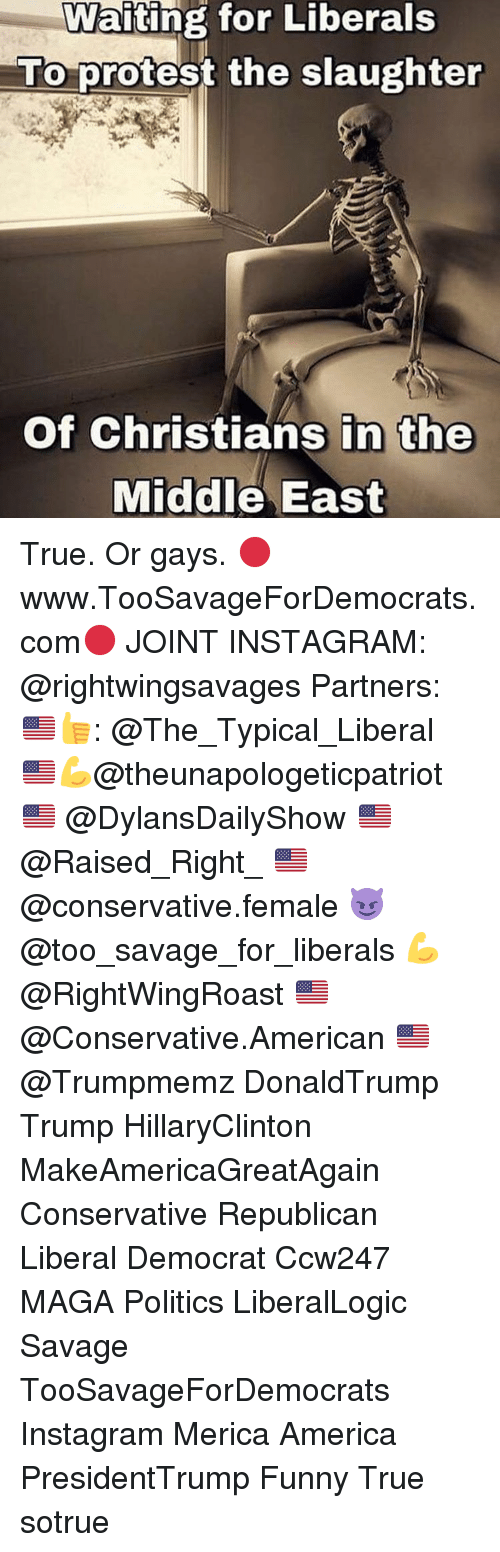 Politeism: Waiting for Liberals  To protest the slaughter  Of Christians in the  Middle East True. Or gays. 🔴www.TooSavageForDemocrats.com🔴 JOINT INSTAGRAM: @rightwingsavages Partners: 🇺🇸👍: @The_Typical_Liberal 🇺🇸💪@theunapologeticpatriot 🇺🇸 @DylansDailyShow 🇺🇸@Raised_Right_ 🇺🇸@conservative.female 😈 @too_savage_for_liberals 💪 @RightWingRoast 🇺🇸 @Conservative.American 🇺🇸 @Trumpmemz DonaldTrump Trump HillaryClinton MakeAmericaGreatAgain Conservative Republican Liberal Democrat Ccw247 MAGA Politics LiberalLogic Savage TooSavageForDemocrats Instagram Merica America PresidentTrump Funny True sotrue
