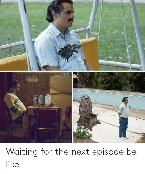 next episode: Waiting for the next episode be like