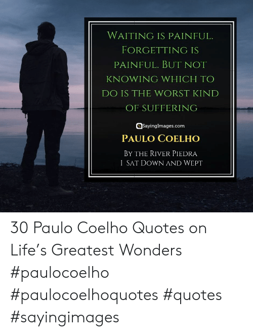 Life, The Worst, and Quotes: WAITING IS PAINFUL.  FORGETTING IS  PAINFUL. BUT NOT  KNOWING WHICH TO  DO IS THE WORST KIND  OF SUFFERING  @sayinglmages.com  PAULO COELHO  BY THE RIVER PIEDRA  I SAT DOWN AND WEPT 30 Paulo Coelho Quotes on Life's Greatest Wonders #paulocoelho #paulocoelhoquotes #quotes #sayingimages