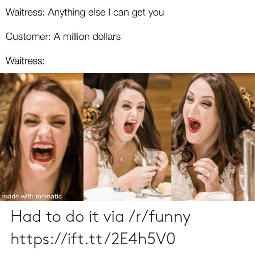 A Million Dollars: Waitress: Anything else l can get you  Customer: A million dollars  Waitress:  made with mematic Had to do it via /r/funny https://ift.tt/2E4h5V0