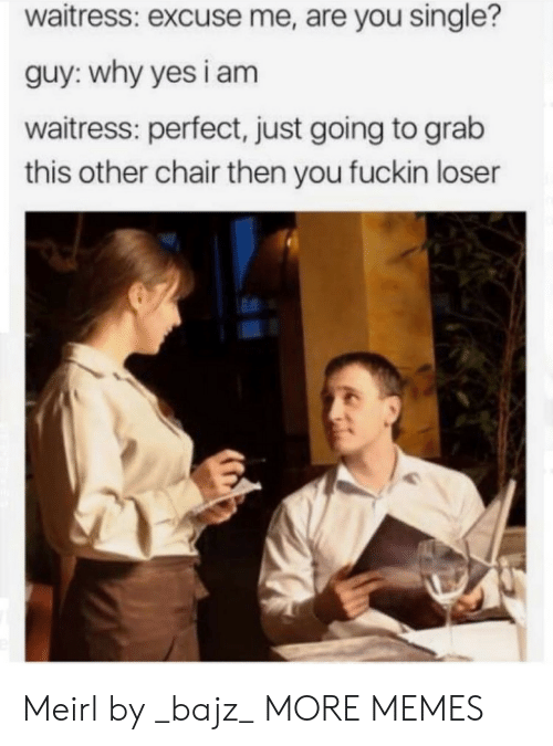 Are You Single: waitress: excuse me, are you single?  guy: why yes i am  waitress: perfect, just going to grab  this other chair then you fuckin loser Meirl by _bajz_ MORE MEMES