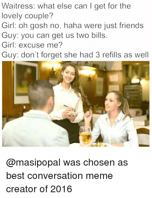 Meme Creators: Waitress: what else can I get for the  lovely couple?  Girl: oh gosh no, haha were just friends  Guy: you can get us two bills  Girl: excuse me?  Guy: don't forget she had 3 refills as well @masipopal was chosen as best conversation meme creator of 2016