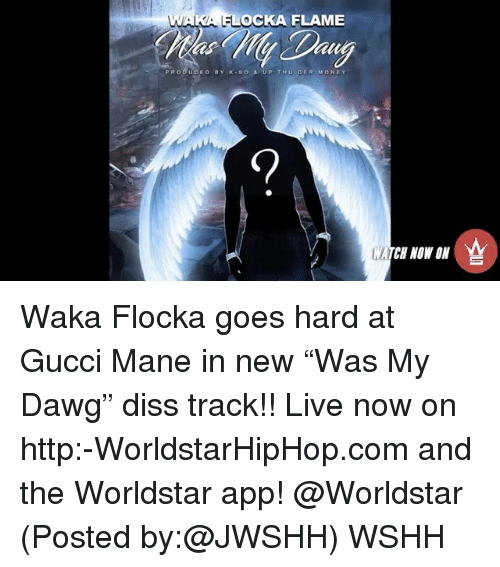 "Diss, Gucci, and Gucci Mane: WAKA OCKA FLAME  PR o du CED BY K so s UP T Hou DER  Mo NE Y  MATCH NOW ON Waka Flocka goes hard at Gucci Mane in new ""Was My Dawg"" diss track!! Live now on http:-WorldstarHipHop.com and the Worldstar app! @Worldstar (Posted by:@JWSHH) WSHH"