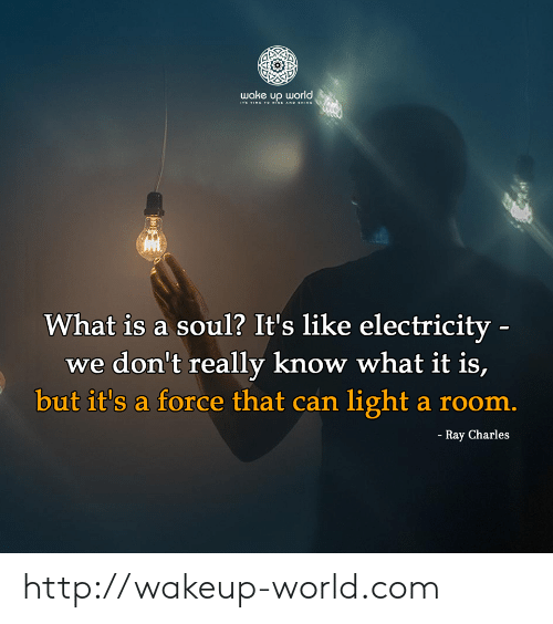 Http, Ray Charles, and Time: wake υρ orld ,  ITs TIME T O iSE AND HINE  What is a soul? It's like electricity -  we don't really know what it is,  but it's a force that can light a room.  - Ray Charles http://wakeup-world.com