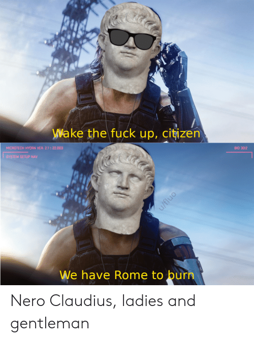 Fuck, History, and Rome: Wake the fuck up, citizen  MICROTECH HYDRA VER. 2.1:: 22.003  BIO 30:2  SYSTEM SETUP NAV  We have Rome to burn  u/fluo Nero Claudius, ladies and gentleman