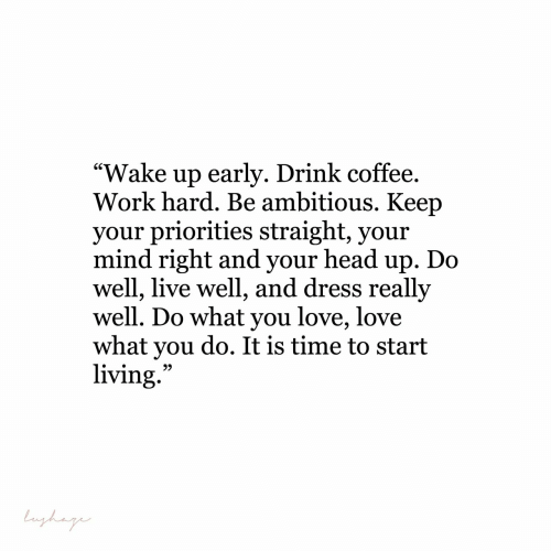 "Head, Love, and Work: ""Wake up earlv. Drink coffee  Work hard. Be ambitious. Keep  vour priorities straight, vour  mind right and your head up. Do  well, live well, and dress really  well. Do what you love, love  what you do. It is time to start  living"
