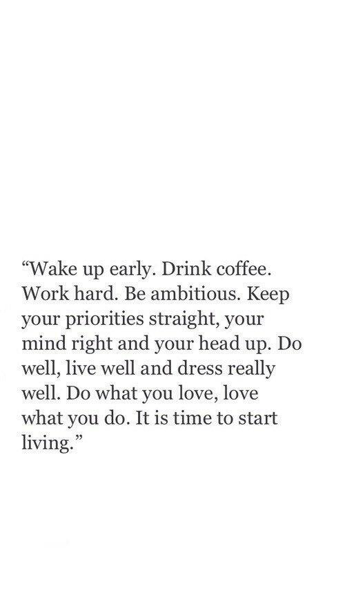 "Ambitious: ""Wake up early. Drink coffee.  Work hard. Be ambitious. Keep  your priorities straight, your  mind right and your head up. Do  well, live well and dress really  well. Do what you love, love  what you do. It is time to start  living.  35"